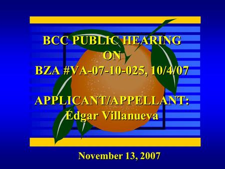 November 13, 2007 BCC PUBLIC HEARING ON BZA #VA-07-10-025, 10/4/07 APPLICANT/APPELLANT: Edgar Villanueva.