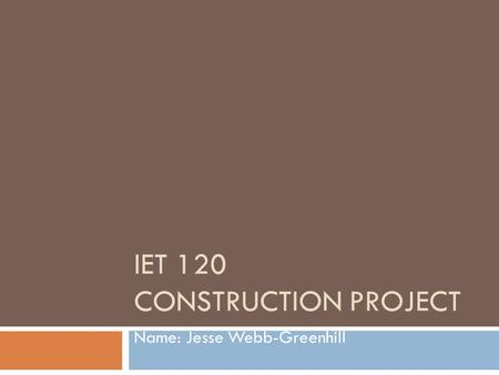IET 120 CONSTRUCTION PROJECT Name: Jesse Webb-Greenhill.