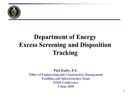 1 Department of Energy Excess Screening and Disposition Tracking Phil Dalby, P.E. Office of Engineering and Construction Management Facilities and Infrastructure.