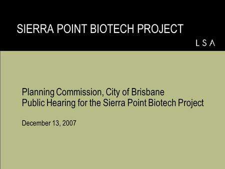 Planning Commission, City of Brisbane Public Hearing for the Sierra Point Biotech Project December 13, 2007 SIERRA POINT BIOTECH PROJECT.