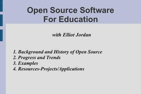 Open Source Software For Education with Elliot Jordan 1. Background and History of Open Source 2. Progress and Trends 3. Examples 4. Resources-Projects/Applications.