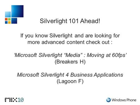 "Silverlight 101 Ahead! If you know Silverlight and are looking for more advanced content check out : 'Microsoft Silverlight ""Media"" : Moving at 60fps'"