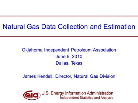 Natural Gas Data Collection and Estimation Oklahoma Independent Petroleum Association June 6, 2010 Dallas, Texas James Kendell, Director, Natural Gas Division.