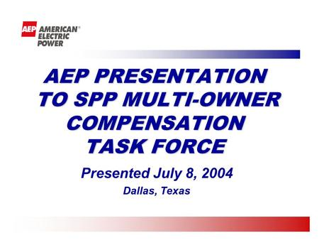 AEP PRESENTATION TO SPP MULTI-OWNER COMPENSATION TASK FORCE Presented July 8, 2004 Dallas, Texas.