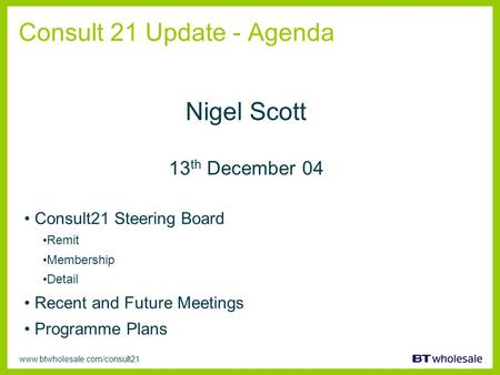Www.btwholesale.com/consult21 Consult 21 Update - Agenda Consult21 Steering Board Remit Membership Detail Recent and Future Meetings Programme Plans Nigel.