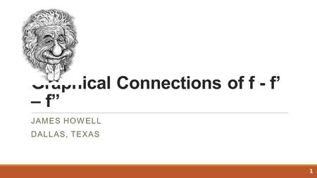"Graphical Connections of f - f' – f"" JAMES HOWELL DALLAS, TEXAS 1."