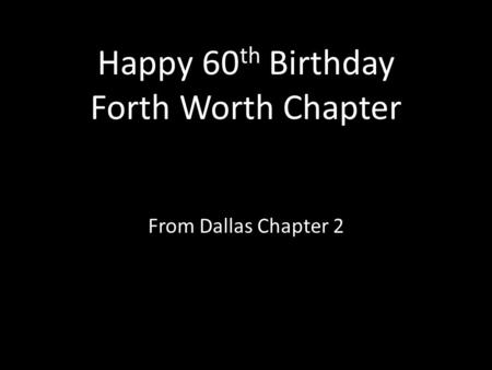 Happy 60 th Birthday Forth Worth Chapter From Dallas Chapter 2.