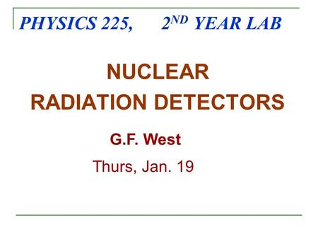 PHYSICS 225, 2 ND YEAR LAB NUCLEAR RADIATION DETECTORS G.F. West Thurs, Jan. 19.