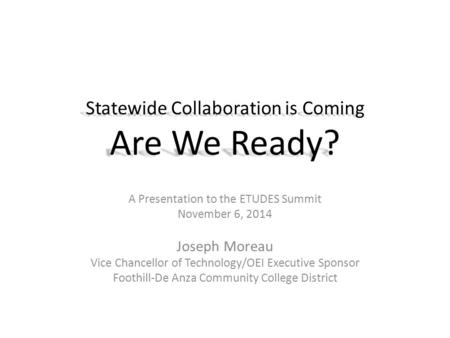 Statewide Collaboration is Coming Are We Ready? A Presentation to the ETUDES Summit November 6, 2014 Joseph Moreau Vice Chancellor of Technology/OEI Executive.