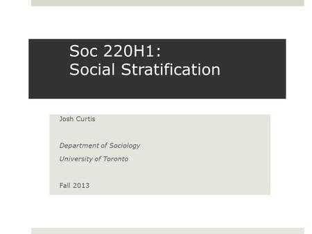 Soc 220H1: Social Stratification Josh Curtis Department of Sociology University of Toronto Fall 2013.