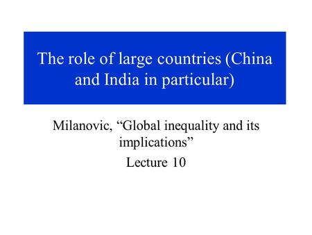 "The role of large countries (China and India in particular) Milanovic, ""Global inequality and its implications"" Lecture 10."