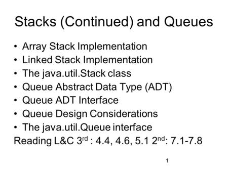 1 Stacks (Continued) and Queues Array Stack Implementation Linked Stack Implementation The java.util.Stack class Queue Abstract Data Type (ADT) Queue ADT.