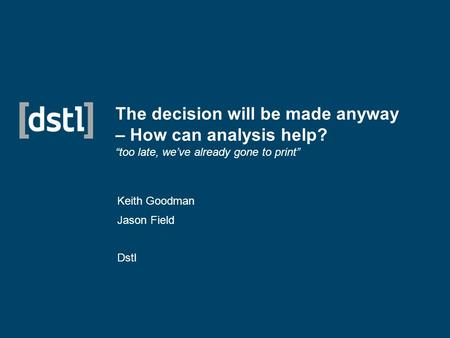 "The decision will be made anyway – How can analysis help? ""too late, we've already gone to print"" Keith Goodman Jason Field Dstl."