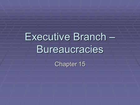 Executive Branch – Bureaucracies Chapter 15. What is a Bureaucracy?  Contains 3 features:  Hierarchical Authority  Pyramid structure  Chain of command.