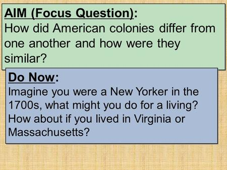 AIM (Focus Question): How did American colonies differ from one another and how were they similar? Do Now: Imagine you were a New Yorker in the 1700s,