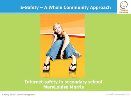 E-safety a whole community approach © Childnet International 2007 E-Safety – A Whole Community Approach Internet safety in secondary school MaryLouise.