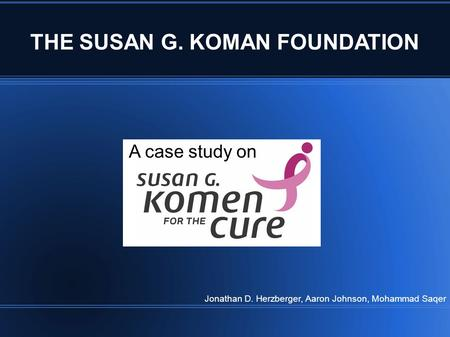 THE SUSAN G. KOMAN FOUNDATION A case study on Jonathan D. Herzberger, Aaron Johnson, Mohammad Saqer.