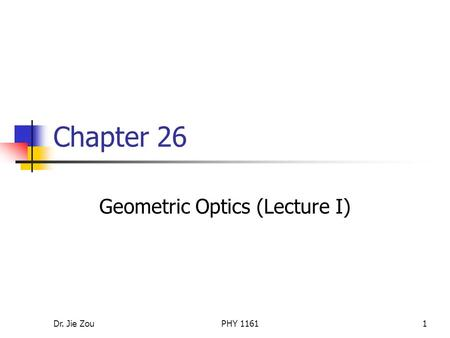 Dr. Jie ZouPHY 11611 Chapter 26 Geometric Optics (Lecture I)