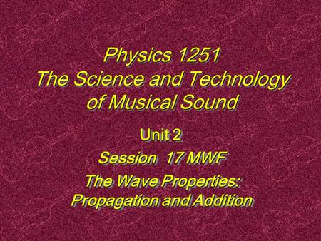 Physics 1251 The Science and Technology of Musical Sound Unit 2 Session 17 MWF The Wave Properties: Propagation and Addition Unit 2 Session 17 MWF The.