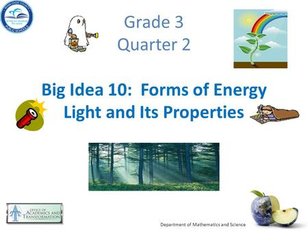 Department of Mathematics and Science Grade 3 Quarter 2 Big Idea 10: Forms of Energy Light and Its Properties.