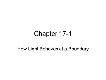 Chapter 17-1 How Light Behaves at a Boundary. The Law of Reflection The angle of incidence equals the angle of reflection The angles are measured to the.