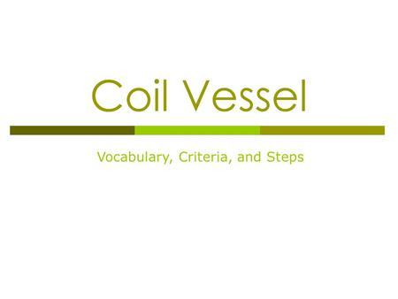 "Coil Vessel Vocabulary, Criteria, and Steps. Coil Pot Criteria… 20 pts each  Students will create a Coil Pot which… Is at least 9"" in height by 4"" in."