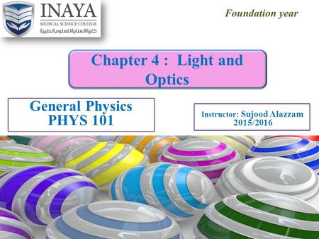 Foundation year General Physics PHYS 101 Chapter 4 : Light and Optics Instructor: Sujood Alazzam 2015/2016 1.