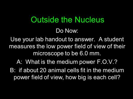 Outside the Nucleus Do Now: Use your lab handout to answer. A student measures the low power field of view of their microscope to be 6.0 mm. A: What is.