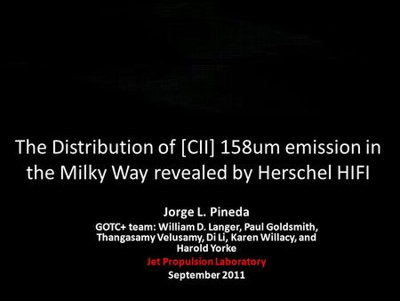 The Distribution of [CII] 158um emission in the Milky Way revealed by Herschel HIFI Jorge L. Pineda GOTC+ team: William D. Langer, Paul Goldsmith, Thangasamy.