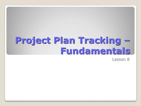 Project Plan Tracking – Fundamentals Lesson 8. Skills Matrix SkillsMatrix Skill Establish a project baseline Track a project as scheduled.