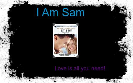 I Am Sam Love is all you need!. 2 3 Plot Summary Sam Dawson has the mental capacity of a 7-year-old. He works at a Starbucks and is obsessed with the.