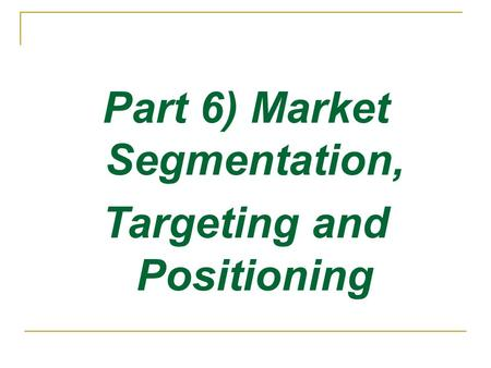 Part 6) Market Segmentation, Targeting and Positioning.
