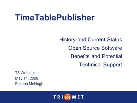 TimeTablePublisher History and Current Status Open Source Software Benefits and Potential Technical Support T3 Webinar May 14, 2008 Bibiana McHugh.