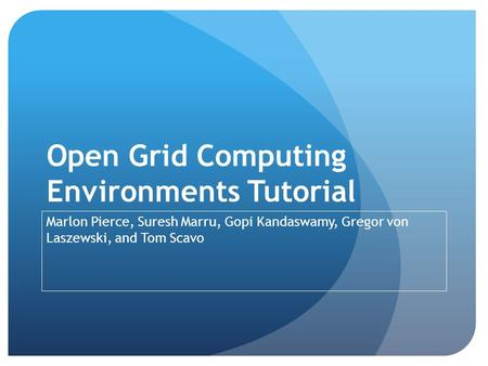 Open Grid Computing Environments Tutorial Marlon Pierce, Suresh Marru, Gopi Kandaswamy, Gregor von Laszewski, and Tom Scavo.