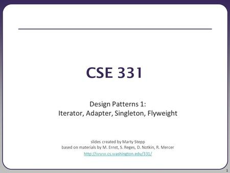 1 CSE 331 Design Patterns 1: Iterator, Adapter, Singleton, Flyweight slides created by Marty Stepp based on materials by M. Ernst, S. Reges, D. Notkin,
