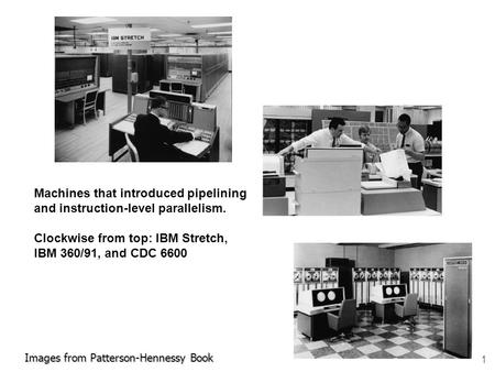 1 Images from Patterson-Hennessy Book Machines that introduced pipelining and instruction-level parallelism. Clockwise from top: IBM Stretch, IBM 360/91,