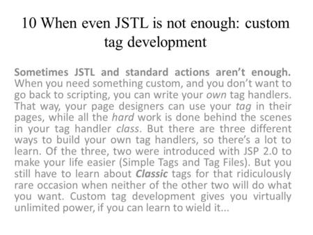 10 When even JSTL is not enough: custom tag development Sometimes JSTL and standard actions aren't enough. When you need something custom, and you don't.
