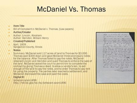  Item Title  Bill of Complaint in McDaniel v. Thomas, [Law papers].  Author/Creator  Author: Lincoln, Abraham Author: Herndon, William Henry  Created/Published.