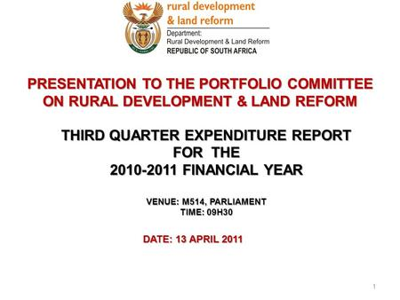 PRESENTATION TO THE PORTFOLIO COMMITTEE ON RURAL DEVELOPMENT & LAND REFORM DATE: 13 APRIL 2011 1 THIRD QUARTER EXPENDITURE REPORT FOR THE 2010-2011 FINANCIAL.