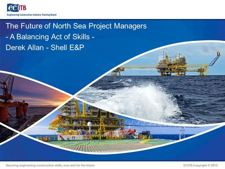 The Future of North Sea Project Managers - A Balancing Act of Skills - Derek Allan - Shell E&P.