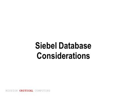 MISSION CRITICAL COMPUTING Siebel Database Considerations.