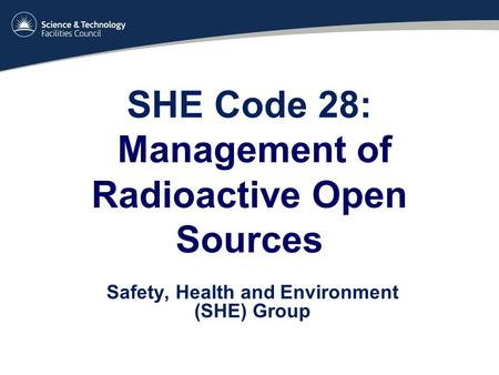 SHE Code 28: Management of Radioactive Open Sources Safety, Health and Environment (SHE) Group.