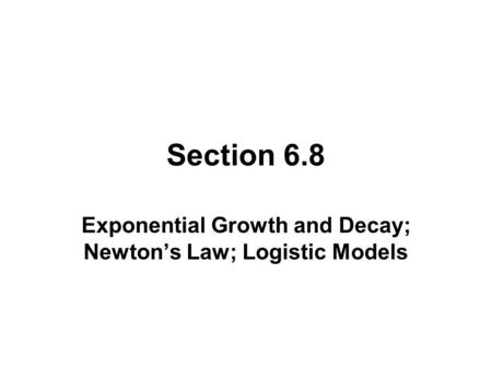 Section 6.8 Exponential Growth and Decay; Newton's Law; Logistic Models.