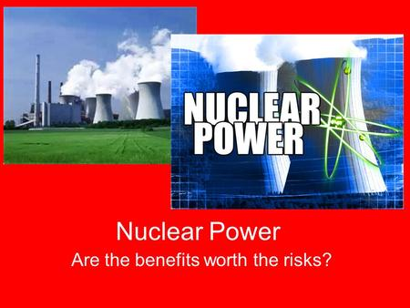 Nuclear Power Are the benefits worth the risks?. Nuclear Energy: Benefits vs. Risks Is it worth it? Positives NegativesYour Opinions.