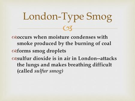  London-Type Smog  occurs when moisture condenses with smoke produced by the burning of coal  forms smog droplets  sulfur dioxide is in air in London--attacks.