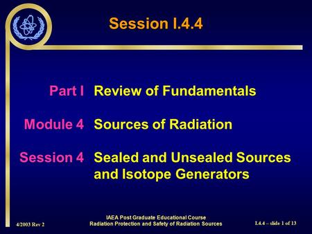 4/2003 Rev 2 I.4.4 – slide 1 of 13 Session I.4.4 Part I Review of Fundamentals Module 4Sources of Radiation Session 4Sealed and Unsealed Sources and Isotope.