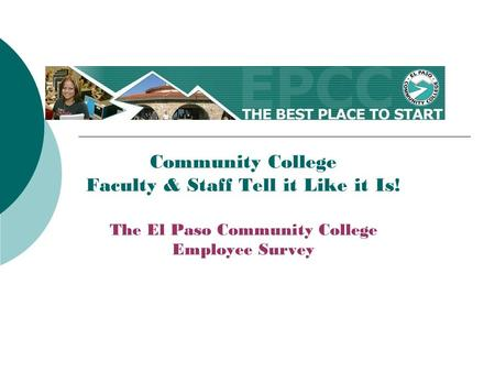 Community College Faculty & Staff Tell it Like it Is! The El Paso Community College Employee Survey.