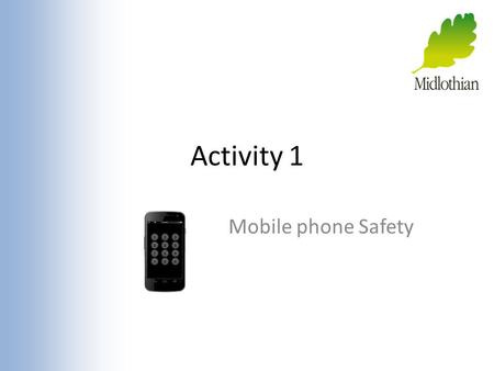 Activity 1 Mobile phone Safety. Why Use a Phone? What is good about having a mobile phone? Quick communication.