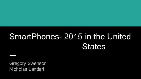 SmartPhones- 2015 in the United States Gregory Swenson Nicholas Lantieri.