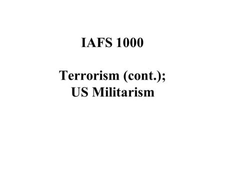 IAFS 1000 Terrorism (cont.); US Militarism. Outline Debate over terrorism and the state Causes of terrorism Responses to terrorism US militarism.